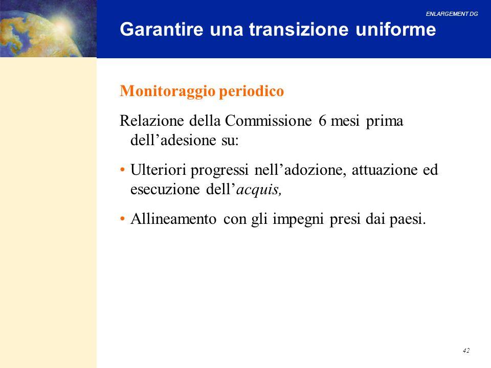 ENLARGEMENT DG 42 Garantire una transizione uniforme Monitoraggio periodico Relazione della Commissione 6 mesi prima delladesione su: Ulteriori progre