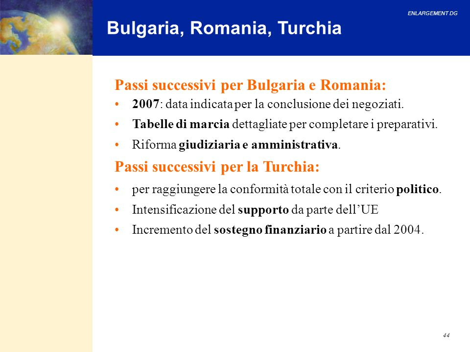 ENLARGEMENT DG 44 Bulgaria, Romania, Turchia Passi successivi per Bulgaria e Romania: 2007: data indicata per la conclusione dei negoziati.