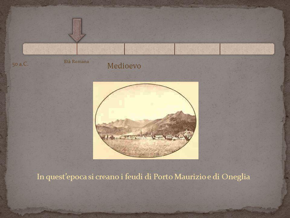 Età Romana 50 a.C. Medioevo In questepoca si creano i feudi di Porto Maurizio e di Oneglia