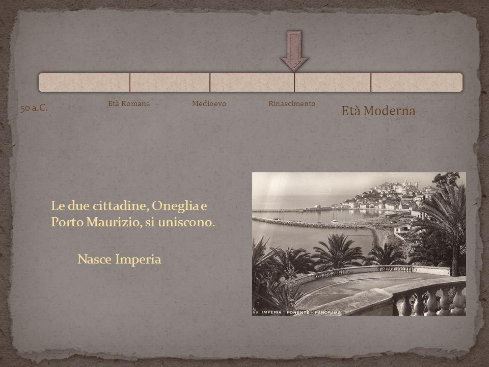 Età Moderna 50 a.C. Età RomanaMedioevoRinascimento Le due cittadine, Oneglia e Porto Maurizio, si uniscono. Nasce Imperia