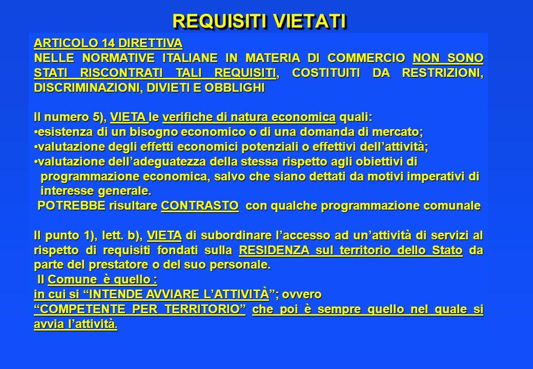REQUISITI VIETATI ARTICOLO 14 DIRETTIVA NELLE NORMATIVE ITALIANE IN MATERIA DI COMMERCIO NON SONO STATI RISCONTRATI TALI REQUISITI, COSTITUITI DA RESTRIZIONI, DISCRIMINAZIONI, DIVIETI E OBBLIGHI Il numero 5), VIETA le verifiche di natura economica quali: esistenza di un bisogno economico o di una domanda di mercato;esistenza di un bisogno economico o di una domanda di mercato; valutazione degli effetti economici potenziali o effettivi dellattività;valutazione degli effetti economici potenziali o effettivi dellattività; valutazione delladeguatezza della stessa rispetto agli obiettivi divalutazione delladeguatezza della stessa rispetto agli obiettivi di programmazione economica, salvo che siano dettati da motivi imperativi di programmazione economica, salvo che siano dettati da motivi imperativi di interesse generale.