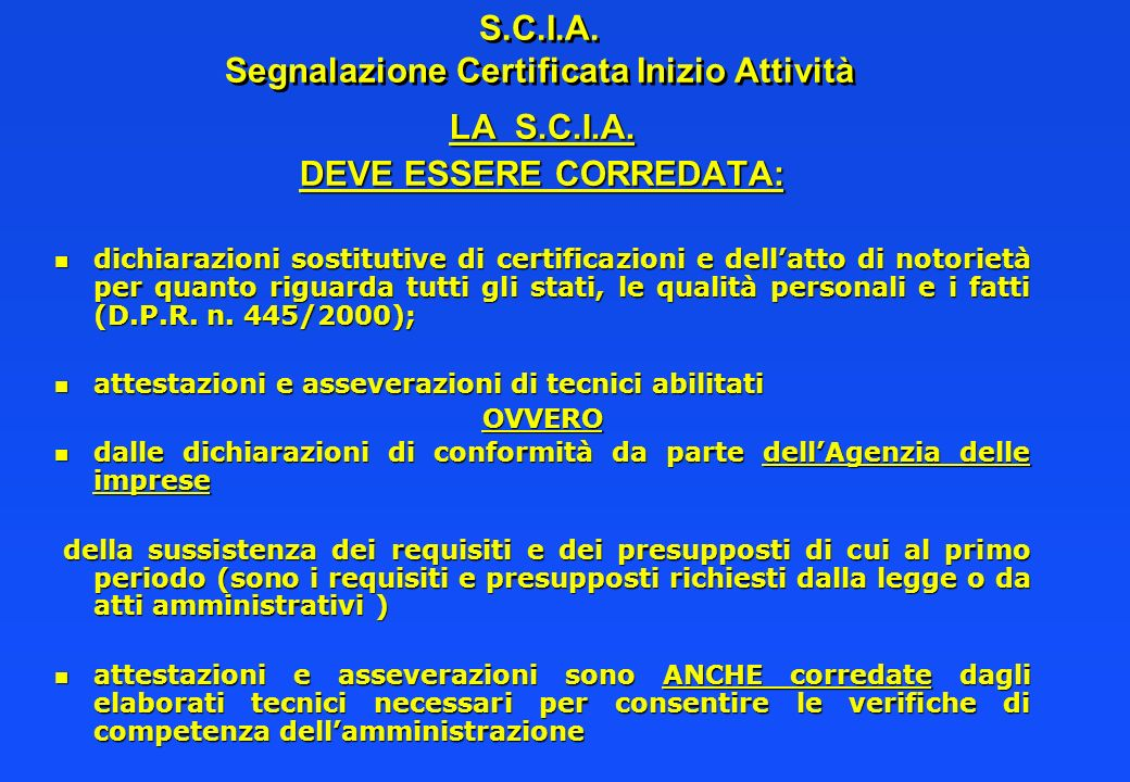 S.C.I.A. Segnalazione Certificata Inizio Attività LA S.C.I.A. DEVE ESSERE CORREDATA: n dichiarazioni sostitutive di certificazioni e dellatto di notor