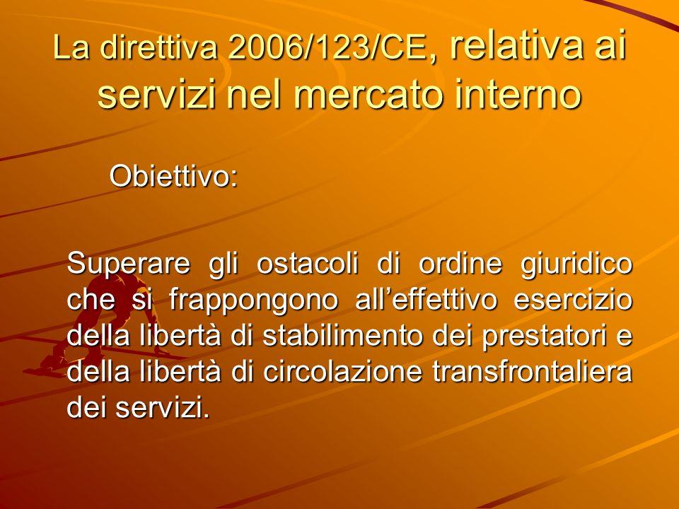 La direttiva 2006/123/CE, relativa ai servizi nel mercato interno Obiettivo: Superare gli ostacoli di ordine giuridico che si frappongono alleffettivo esercizio della libertà di stabilimento dei prestatori e della libertà di circolazione transfrontaliera dei servizi.