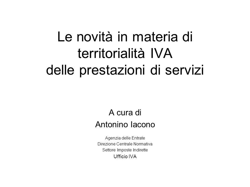 Le novità in materia di territorialità IVA delle prestazioni di servizi A cura di Antonino Iacono Agenzia delle Entrate Direzione Centrale Normativa S