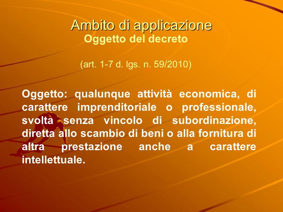 Ambito di applicazione Oggetto del decreto (art. 1-7 d. lgs. n. 59/2010) Oggetto: qualunque attività economica, di carattere imprenditoriale o profess