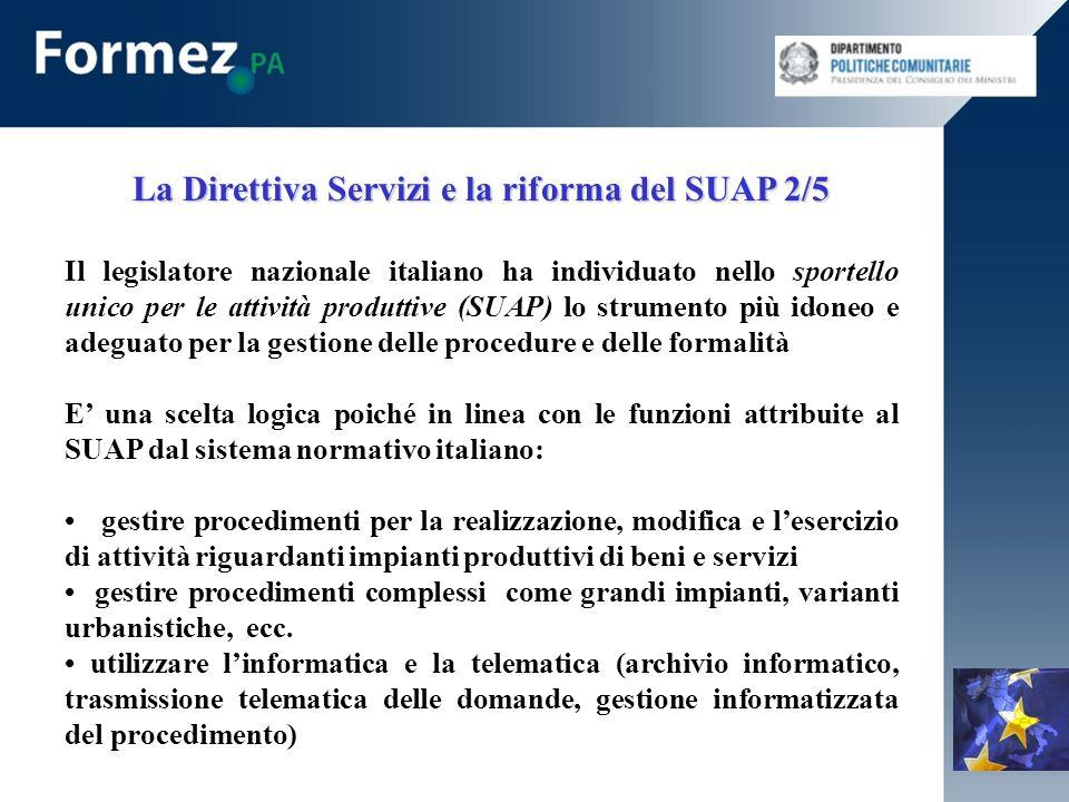 La Direttiva Servizi e la riforma del SUAP 2/5 Il legislatore nazionale italiano ha individuato nello sportello unico per le attività produttive (SUAP) lo strumento più idoneo e adeguato per la gestione delle procedure e delle formalità E una scelta logica poiché in linea con le funzioni attribuite al SUAP dal sistema normativo italiano: gestire procedimenti per la realizzazione, modifica e lesercizio di attività riguardanti impianti produttivi di beni e servizi gestire procedimenti complessi come grandi impianti, varianti urbanistiche, ecc.