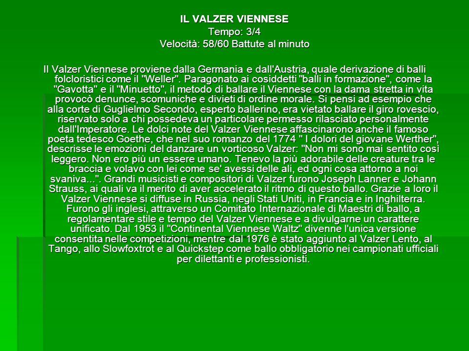 IL VALZER VIENNESE Tempo: 3/4 Velocità: 58/60 Battute al minuto Il Valzer Viennese proviene dalla Germania e dall'Austria, quale derivazione di balli