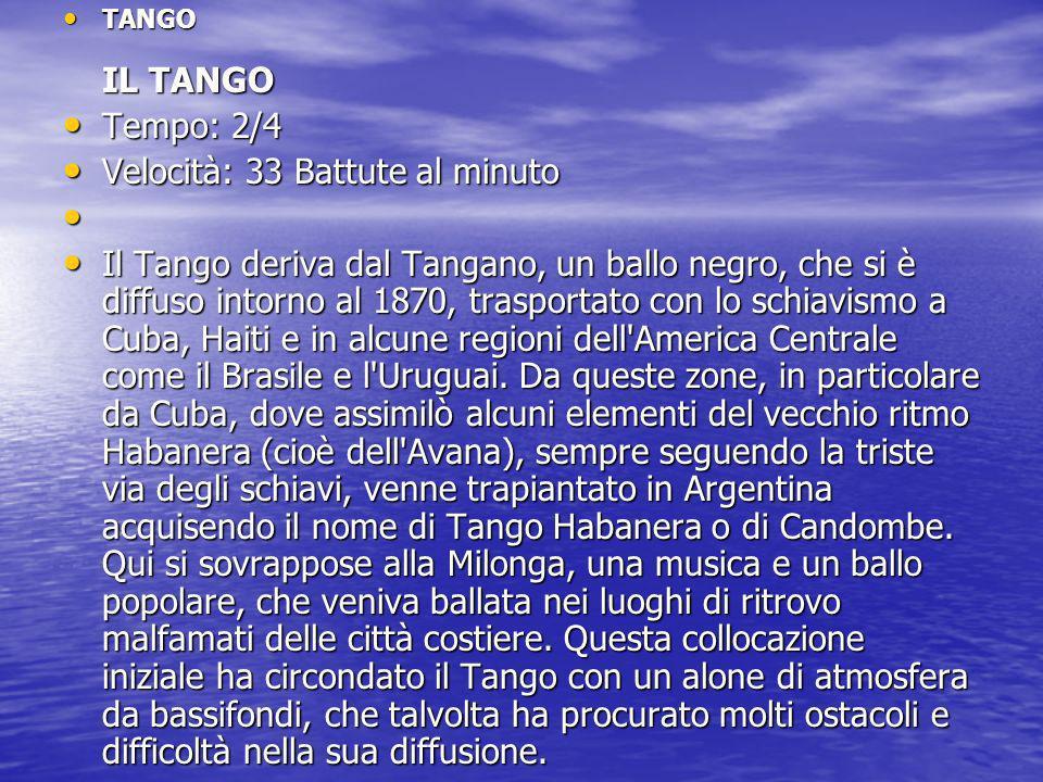 TANGO IL TANGO TANGO IL TANGO Tempo: 2/4 Tempo: 2/4 Velocità: 33 Battute al minuto Velocità: 33 Battute al minuto Il Tango deriva dal Tangano, un ball