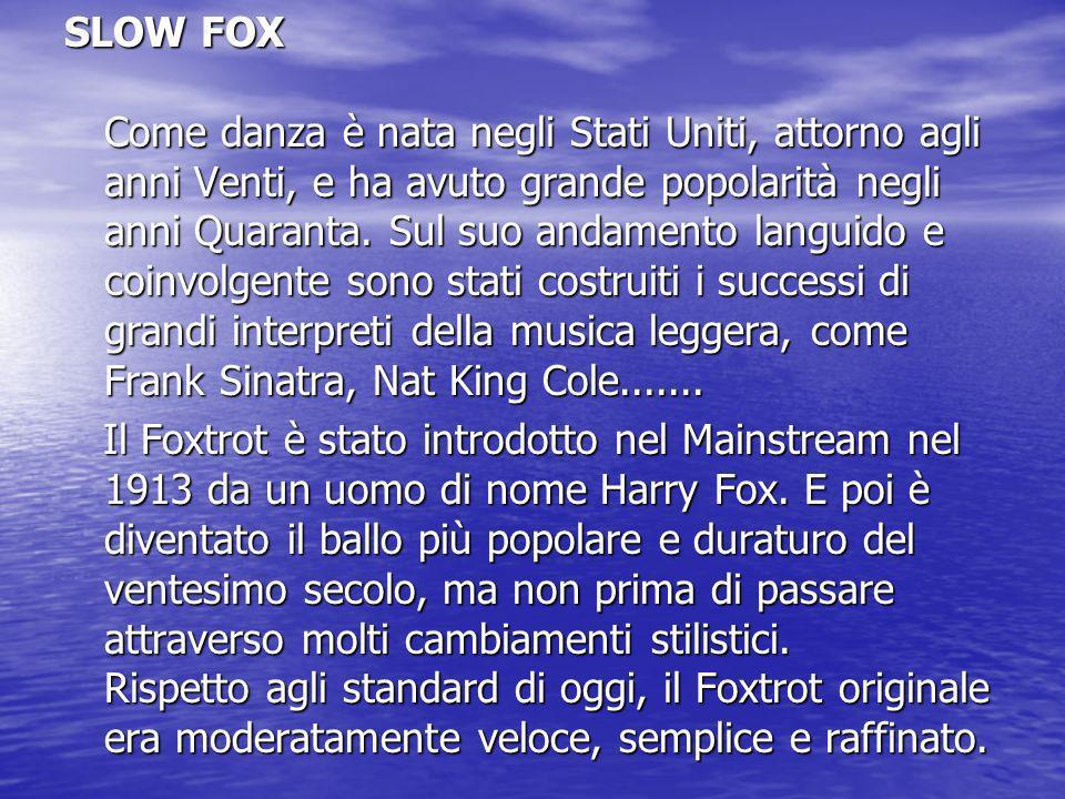 SLOW FOX Come danza è nata negli Stati Uniti, attorno agli anni Venti, e ha avuto grande popolarità negli anni Quaranta. Sul suo andamento languido e