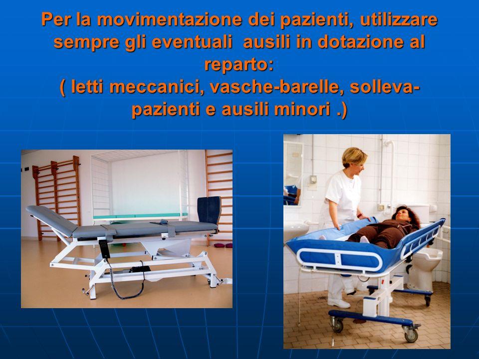 Per la movimentazione dei pazienti, utilizzare sempre gli eventuali ausili in dotazione al reparto: ( letti meccanici, vasche-barelle, solleva- pazienti e ausili minori.)