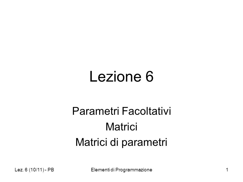 Lez. 6 (10/11) - PBElementi di Programmazione1 Lezione 6 Parametri Facoltativi Matrici Matrici di parametri