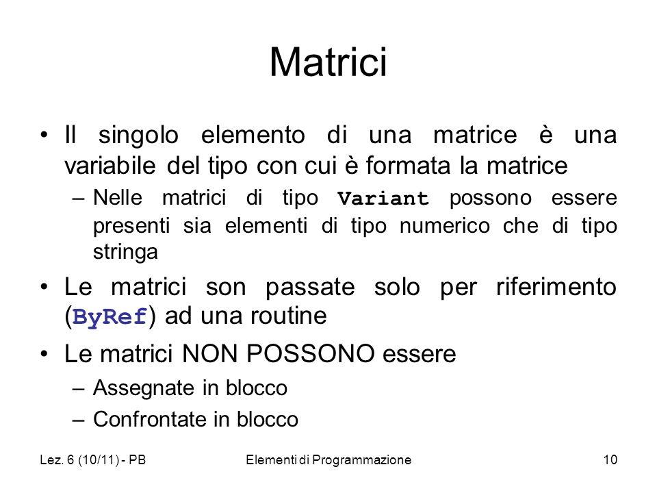 Lez. 6 (10/11) - PBElementi di Programmazione10 Matrici Il singolo elemento di una matrice è una variabile del tipo con cui è formata la matrice –Nell