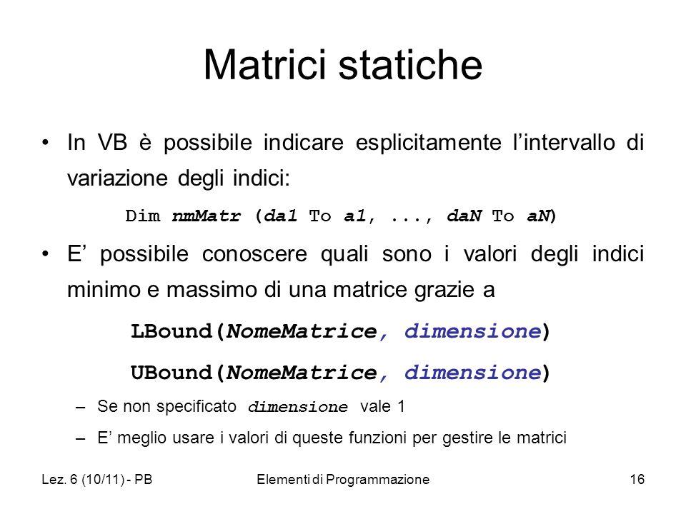 Lez. 6 (10/11) - PBElementi di Programmazione16 Matrici statiche In VB è possibile indicare esplicitamente lintervallo di variazione degli indici: Dim