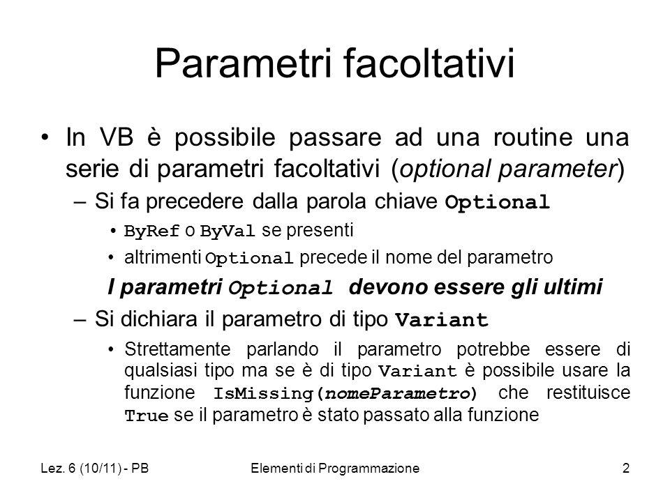 Lez. 6 (10/11) - PBElementi di Programmazione2 Parametri facoltativi In VB è possibile passare ad una routine una serie di parametri facoltativi (opti