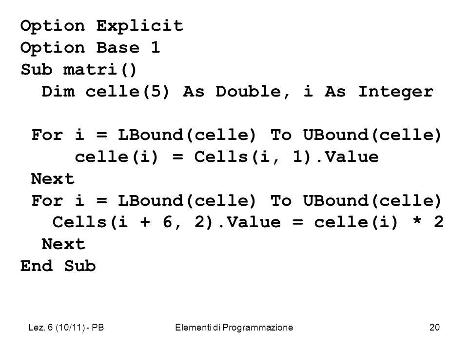 Lez. 6 (10/11) - PBElementi di Programmazione20 Option Explicit Option Base 1 Sub matri() Dim celle(5) As Double, i As Integer For i = LBound(celle) T