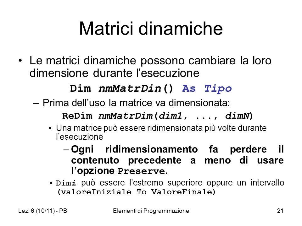Lez. 6 (10/11) - PBElementi di Programmazione21 Matrici dinamiche Le matrici dinamiche possono cambiare la loro dimensione durante lesecuzione Dim nmM