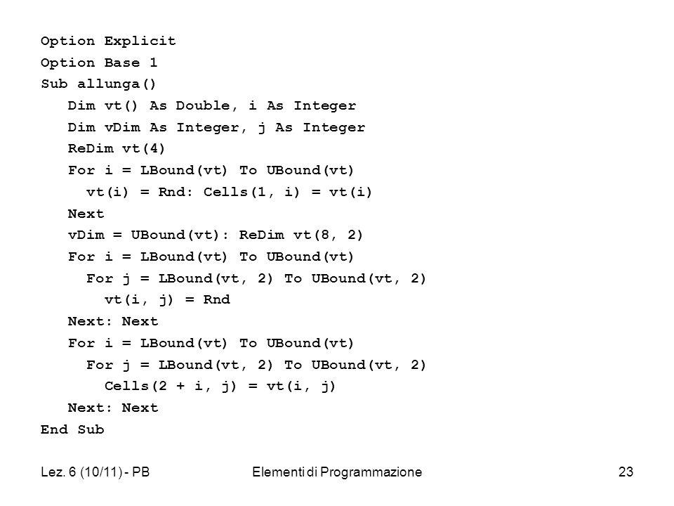 Lez. 6 (10/11) - PBElementi di Programmazione23 Option Explicit Option Base 1 Sub allunga() Dim vt() As Double, i As Integer Dim vDim As Integer, j As