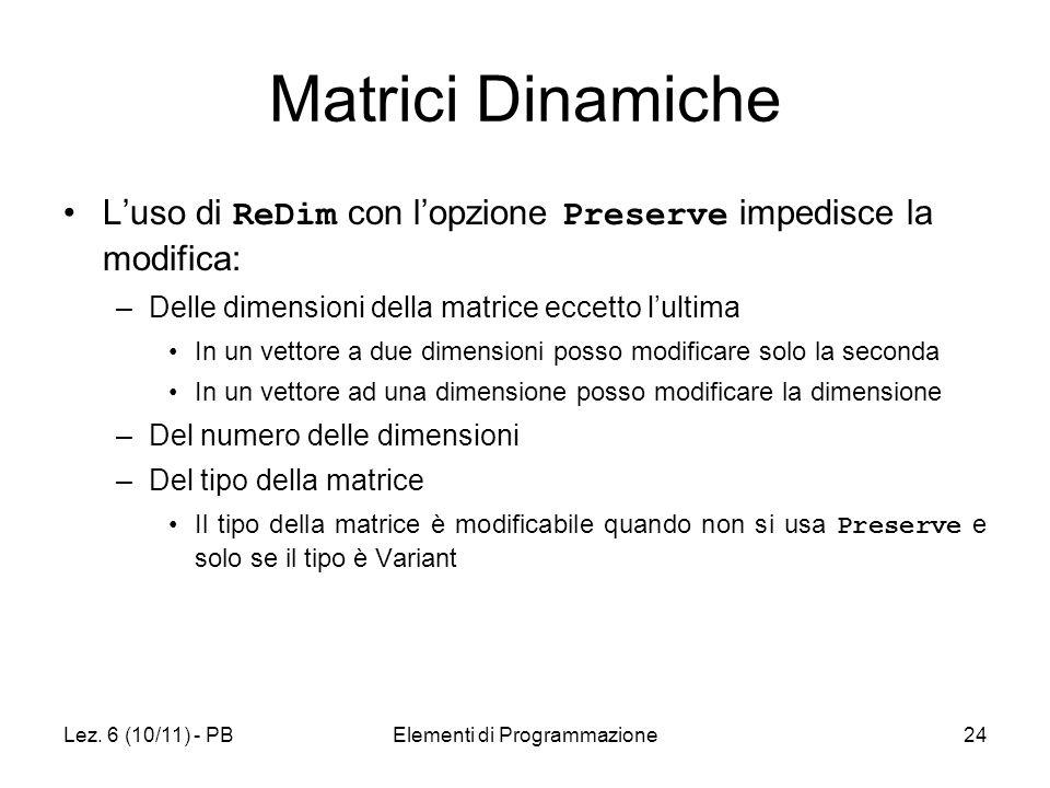 Lez. 6 (10/11) - PBElementi di Programmazione24 Matrici Dinamiche Luso di ReDim con lopzione Preserve impedisce la modifica: –Delle dimensioni della m