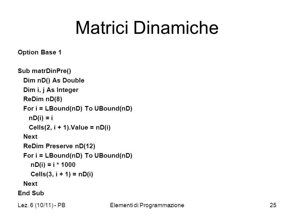 Lez. 6 (10/11) - PBElementi di Programmazione25 Matrici Dinamiche Option Base 1 Sub matrDinPre() Dim nD() As Double Dim i, j As Integer ReDim nD(8) Fo