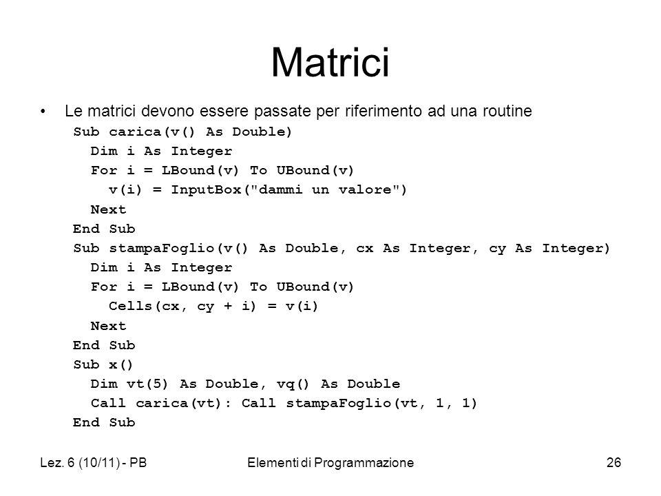 Lez. 6 (10/11) - PBElementi di Programmazione26 Matrici Le matrici devono essere passate per riferimento ad una routine Sub carica(v() As Double) Dim