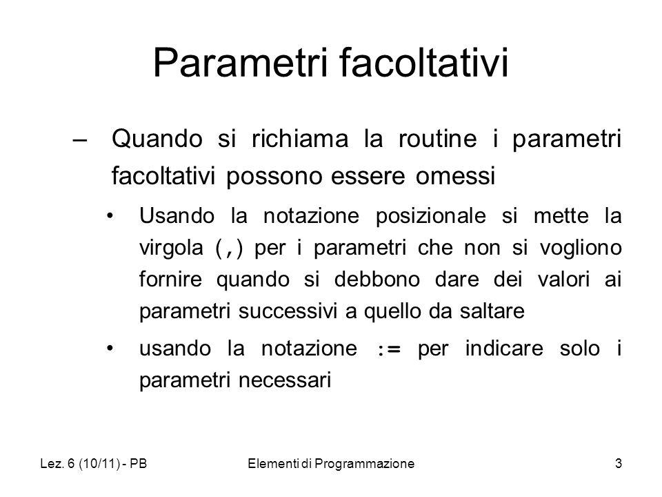 Lez. 6 (10/11) - PBElementi di Programmazione3 Parametri facoltativi –Quando si richiama la routine i parametri facoltativi possono essere omessi Usan