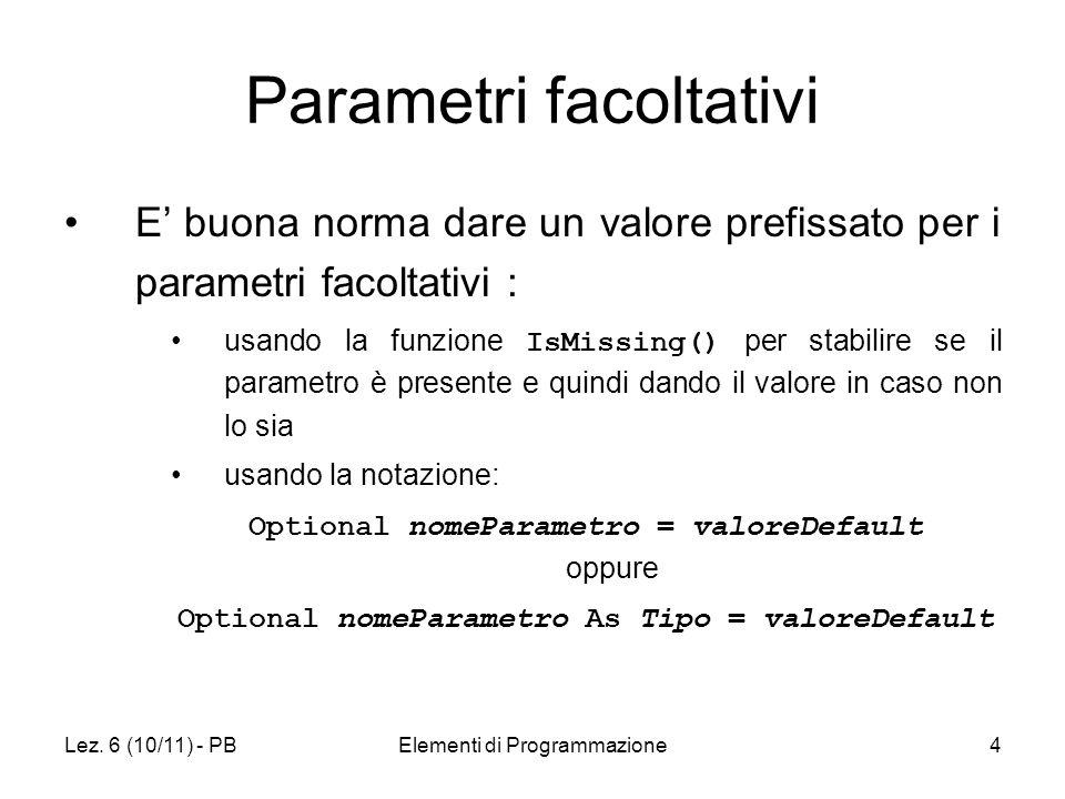 Lez. 6 (10/11) - PBElementi di Programmazione4 Parametri facoltativi E buona norma dare un valore prefissato per i parametri facoltativi : usando la f