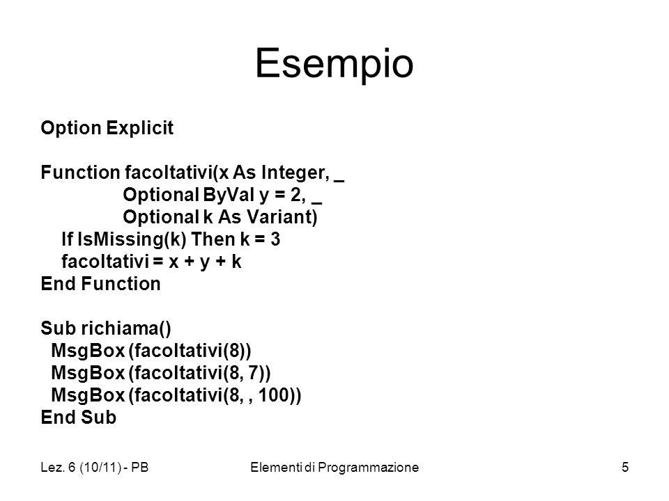 Lez. 6 (10/11) - PBElementi di Programmazione5 Esempio Option Explicit Function facoltativi(x As Integer, _ Optional ByVal y = 2, _ Optional k As Vari