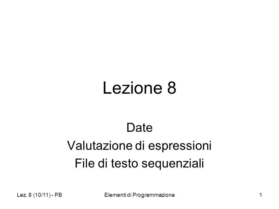 Lez. 8 (10/11) - PBElementi di Programmazione1 Lezione 8 Date Valutazione di espressioni File di testo sequenziali