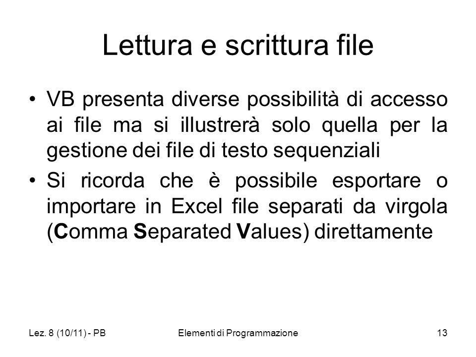 Lez. 8 (10/11) - PBElementi di Programmazione13 Lettura e scrittura file VB presenta diverse possibilità di accesso ai file ma si illustrerà solo quel