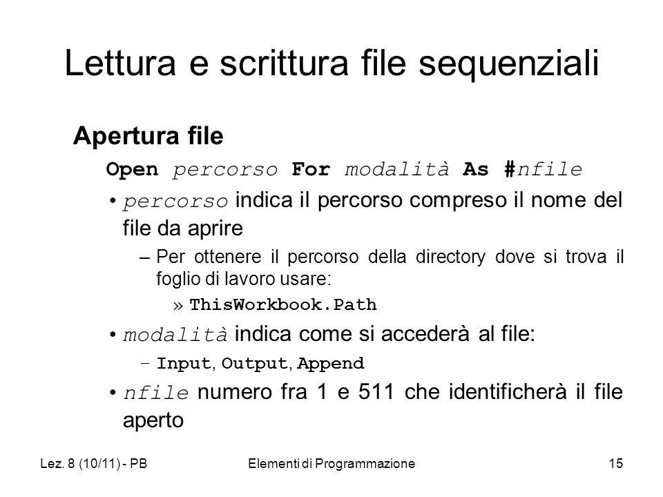 Lez. 8 (10/11) - PBElementi di Programmazione15 Lettura e scrittura file sequenziali Apertura file Open percorso For modalità As #nfile percorso indic
