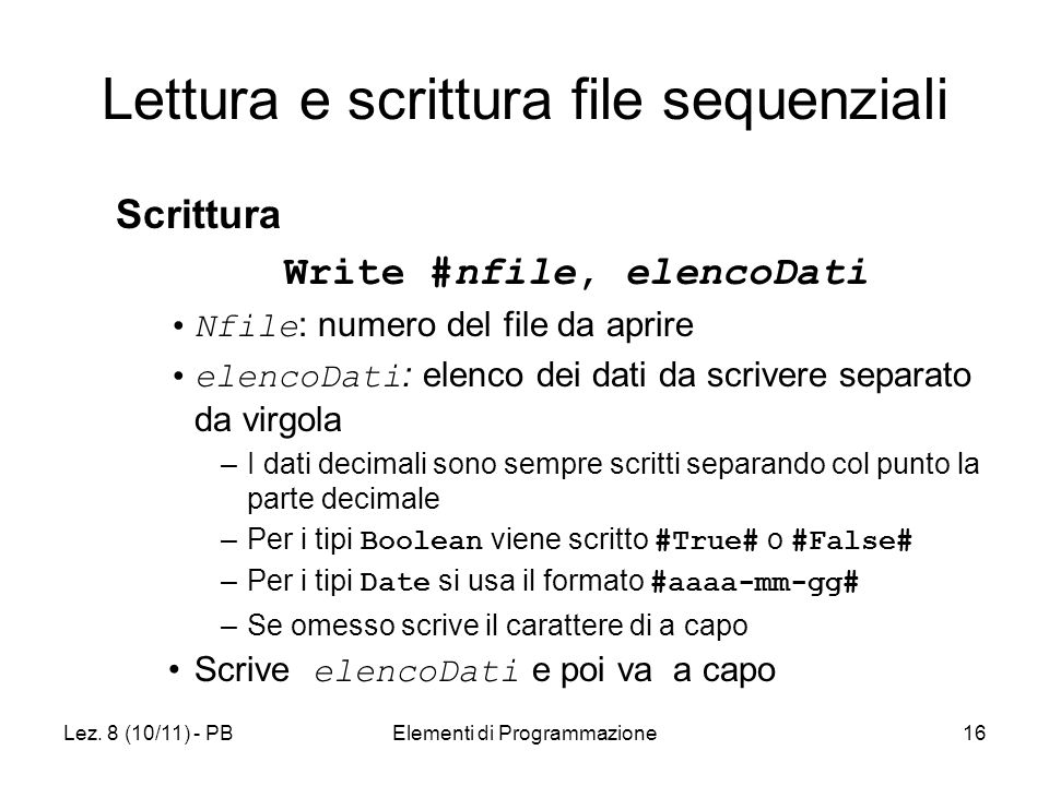 Lez. 8 (10/11) - PBElementi di Programmazione16 Lettura e scrittura file sequenziali Scrittura Write #nfile, elencoDati Nfile : numero del file da apr
