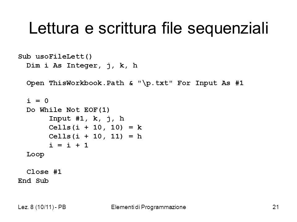 Lez. 8 (10/11) - PBElementi di Programmazione21 Lettura e scrittura file sequenziali Sub usoFileLett() Dim i As Integer, j, k, h Open ThisWorkbook.Pat