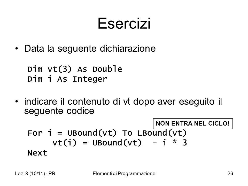 Lez. 8 (10/11) - PBElementi di Programmazione26 Esercizi Data la seguente dichiarazione Dim vt(3) As Double Dim i As Integer indicare il contenuto di