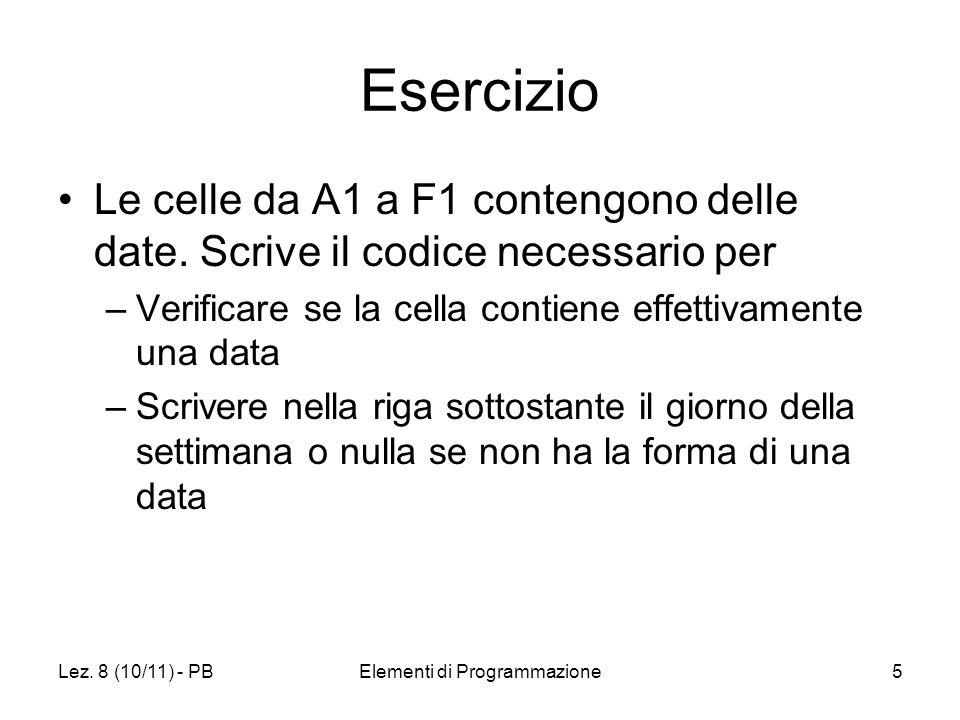 Lez. 8 (10/11) - PBElementi di Programmazione5 Esercizio Le celle da A1 a F1 contengono delle date. Scrive il codice necessario per –Verificare se la