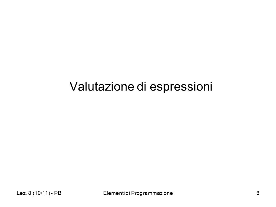 Lez. 8 (10/11) - PBElementi di Programmazione8 Valutazione di espressioni