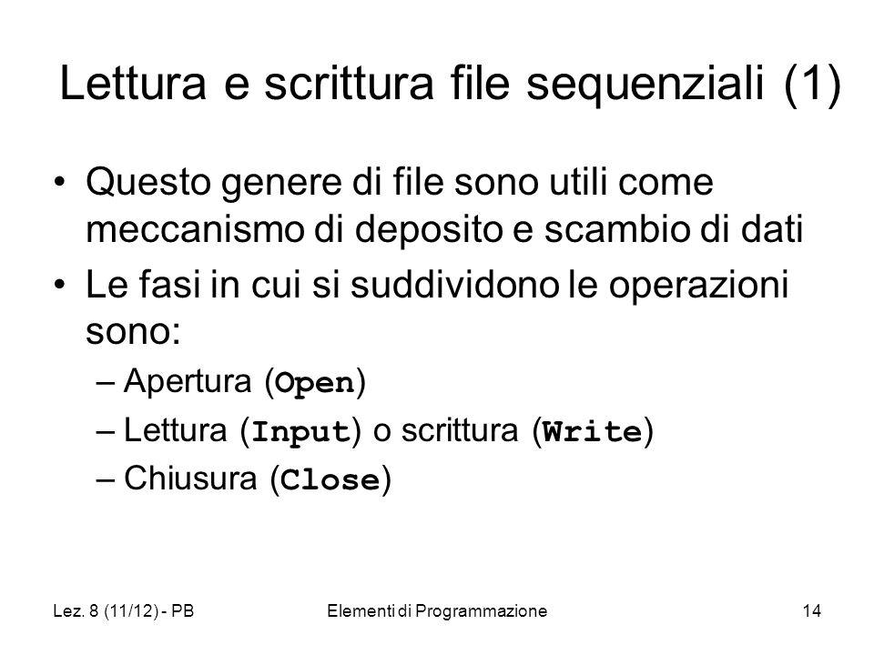 Lez. 8 (11/12) - PBElementi di Programmazione14 Lettura e scrittura file sequenziali (1) Questo genere di file sono utili come meccanismo di deposito