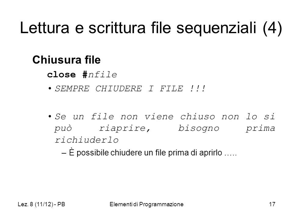 Lez. 8 (11/12) - PBElementi di Programmazione17 Lettura e scrittura file sequenziali (4) Chiusura file close #nfile SEMPRE CHIUDERE I FILE !!! Se un f