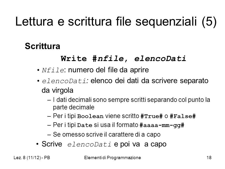 Lez. 8 (11/12) - PBElementi di Programmazione18 Lettura e scrittura file sequenziali (5) Scrittura Write #nfile, elencoDati Nfile : numero del file da