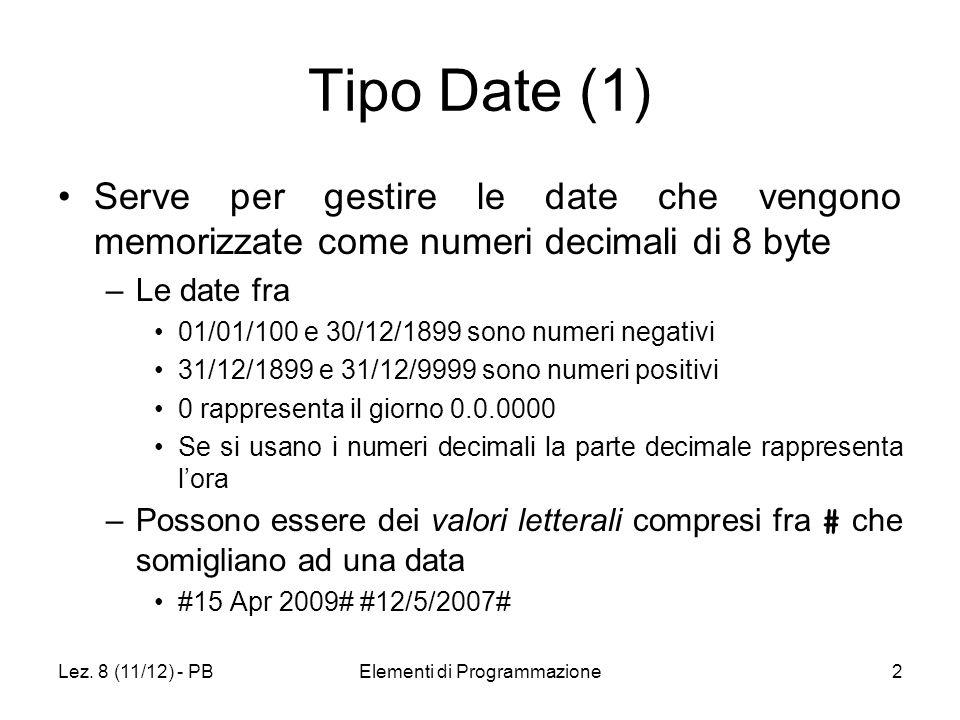 Lez. 8 (11/12) - PBElementi di Programmazione2 Tipo Date (1) Serve per gestire le date che vengono memorizzate come numeri decimali di 8 byte –Le date