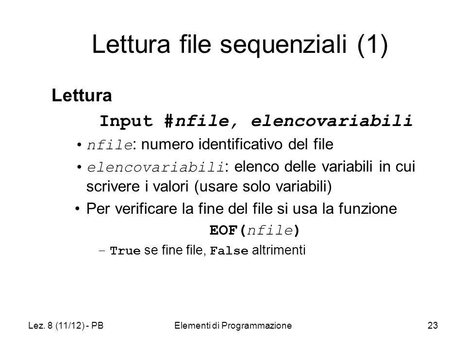 Lez. 8 (11/12) - PBElementi di Programmazione23 Lettura file sequenziali (1) Lettura Input #nfile, elencovariabili nfile : numero identificativo del f