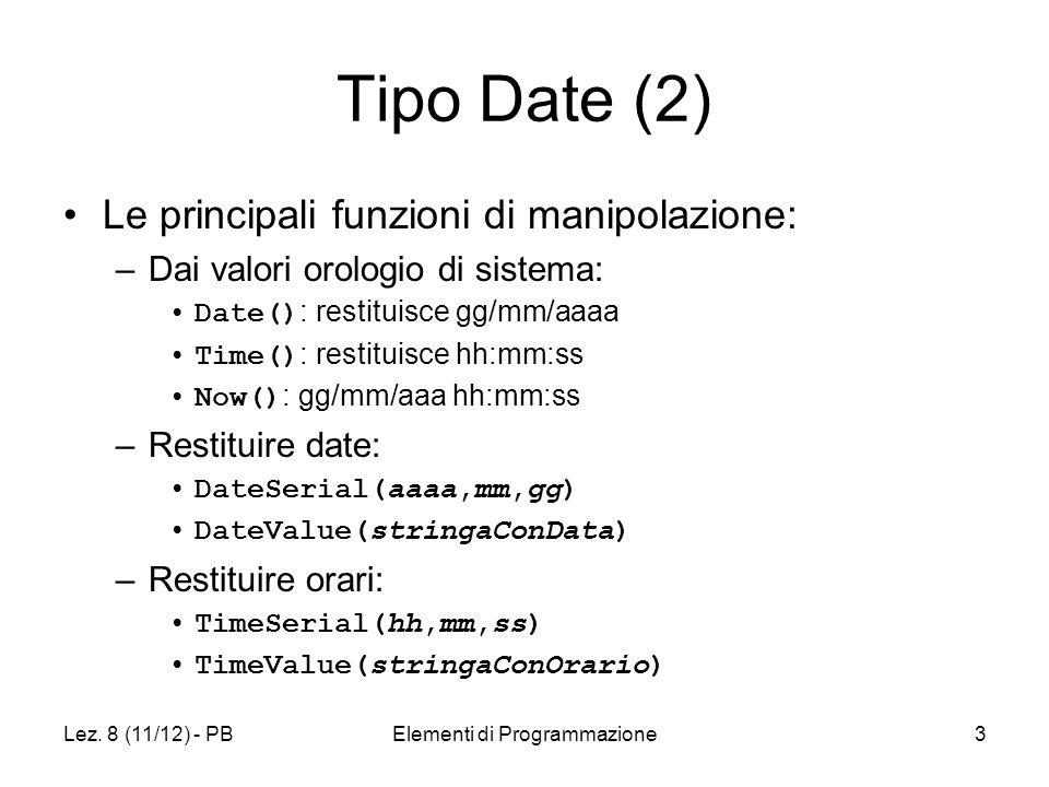 Lez. 8 (11/12) - PBElementi di Programmazione3 Tipo Date (2) Le principali funzioni di manipolazione: –Dai valori orologio di sistema: Date() : restit