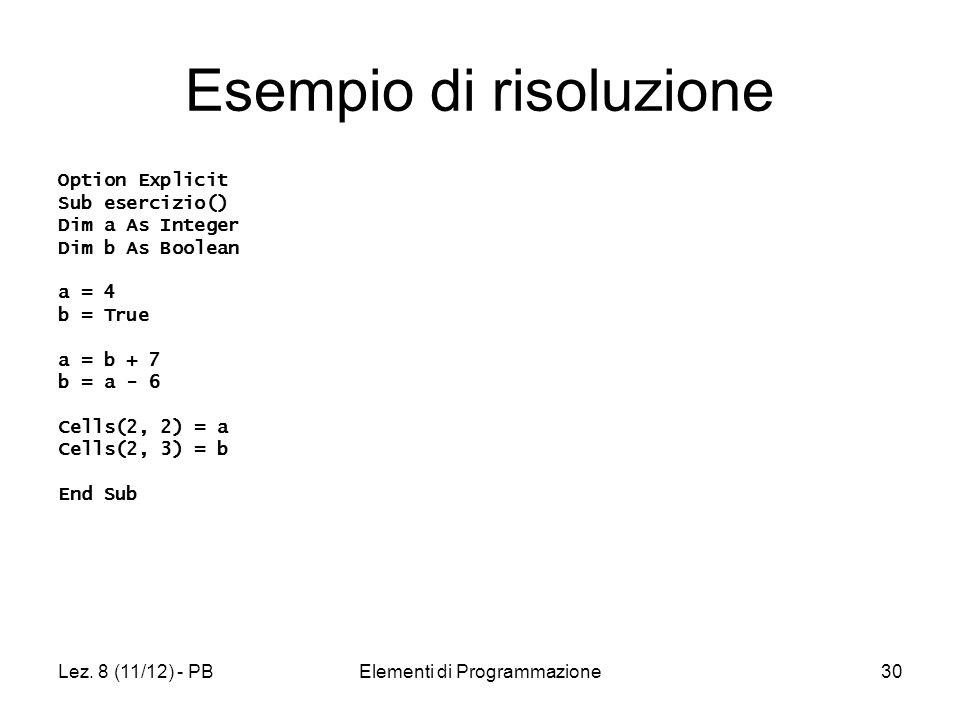 Lez. 8 (11/12) - PBElementi di Programmazione30 Esempio di risoluzione Option Explicit Sub esercizio() Dim a As Integer Dim b As Boolean a = 4 b = Tru