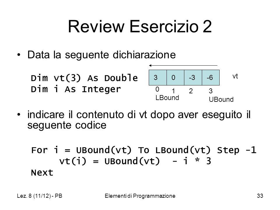 Lez. 8 (11/12) - PBElementi di Programmazione33 Review Esercizio 2 Data la seguente dichiarazione Dim vt(3) As Double Dim i As Integer indicare il con