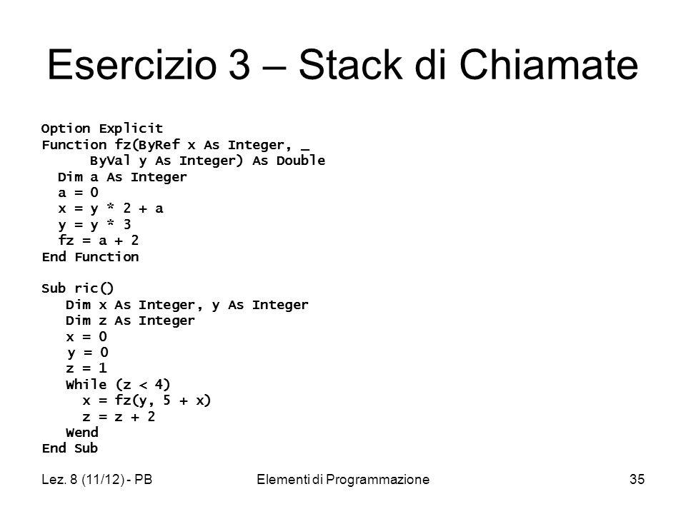 Lez. 8 (11/12) - PBElementi di Programmazione35 Esercizio 3 – Stack di Chiamate Option Explicit Function fz(ByRef x As Integer, _ ByVal y As Integer)