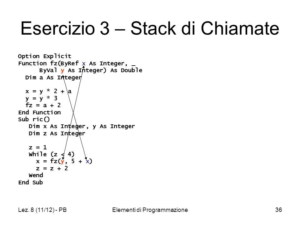 Lez. 8 (11/12) - PBElementi di Programmazione36 Esercizio 3 – Stack di Chiamate Option Explicit Function fz(ByRef x As Integer, _ ByVal y As Integer)