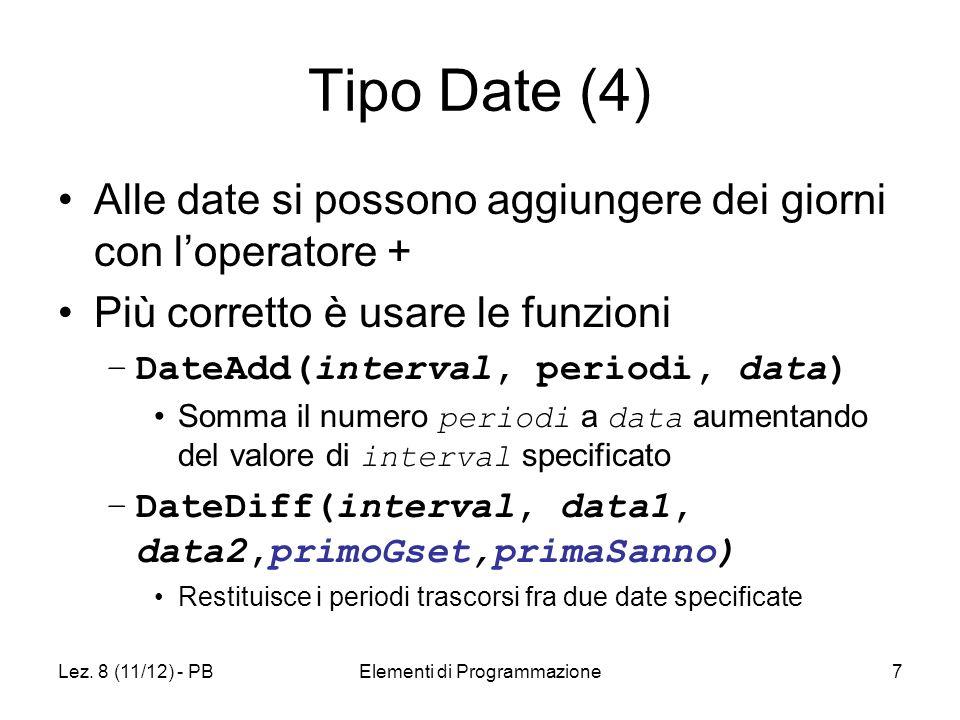 Lez. 8 (11/12) - PBElementi di Programmazione7 Tipo Date (4) Alle date si possono aggiungere dei giorni con loperatore + Più corretto è usare le funzi
