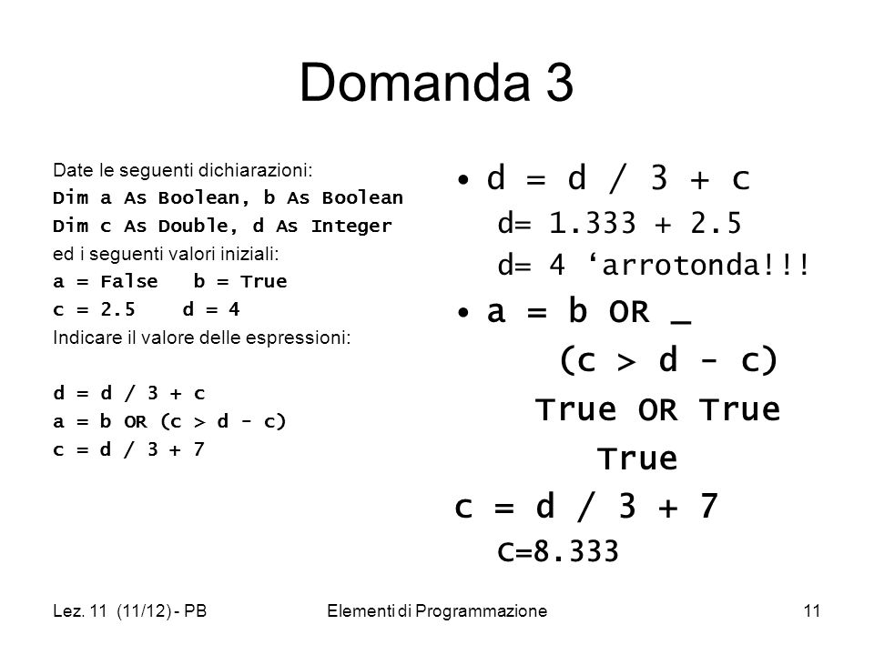 Lez. 11 (11/12) - PBElementi di Programmazione11 Domanda 3 Date le seguenti dichiarazioni: Dim a As Boolean, b As Boolean Dim c As Double, d As Intege