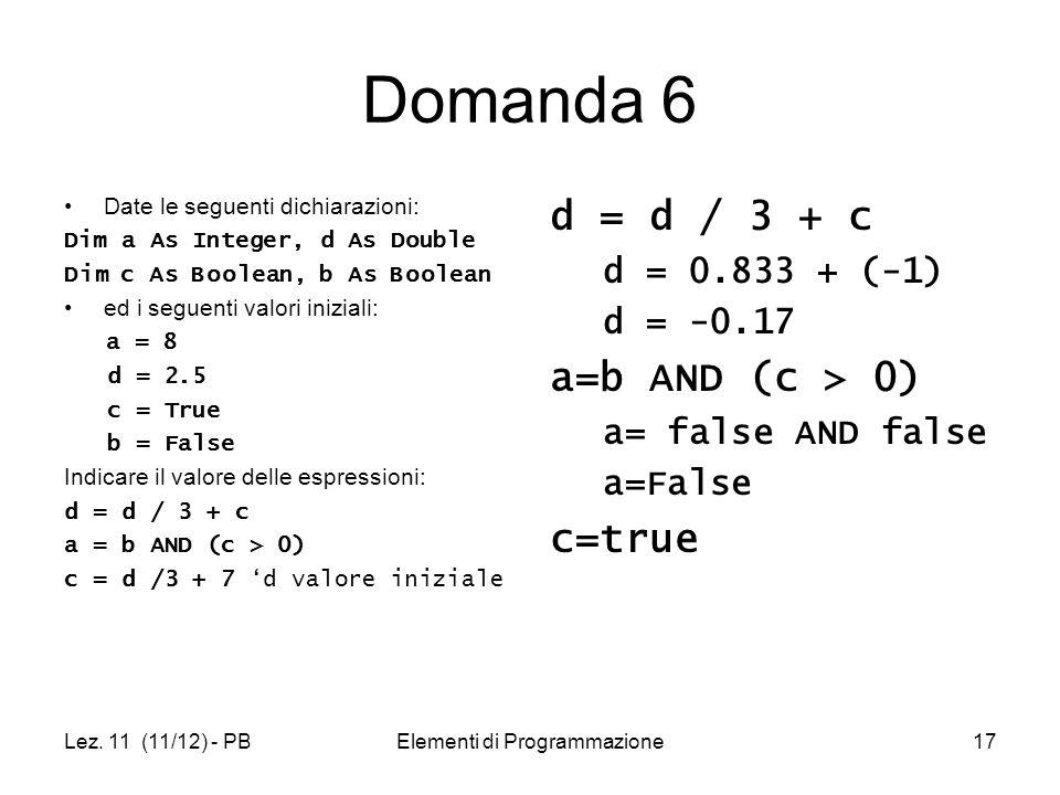 Lez. 11 (11/12) - PBElementi di Programmazione17 Domanda 6 Date le seguenti dichiarazioni: Dim a As Integer, d As Double Dim c As Boolean, b As Boolea