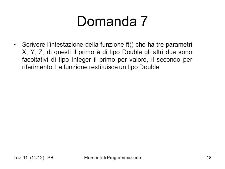 Lez. 11 (11/12) - PBElementi di Programmazione18 Domanda 7 Scrivere lintestazione della funzione ft() che ha tre parametri X, Y, Z; di questi il primo