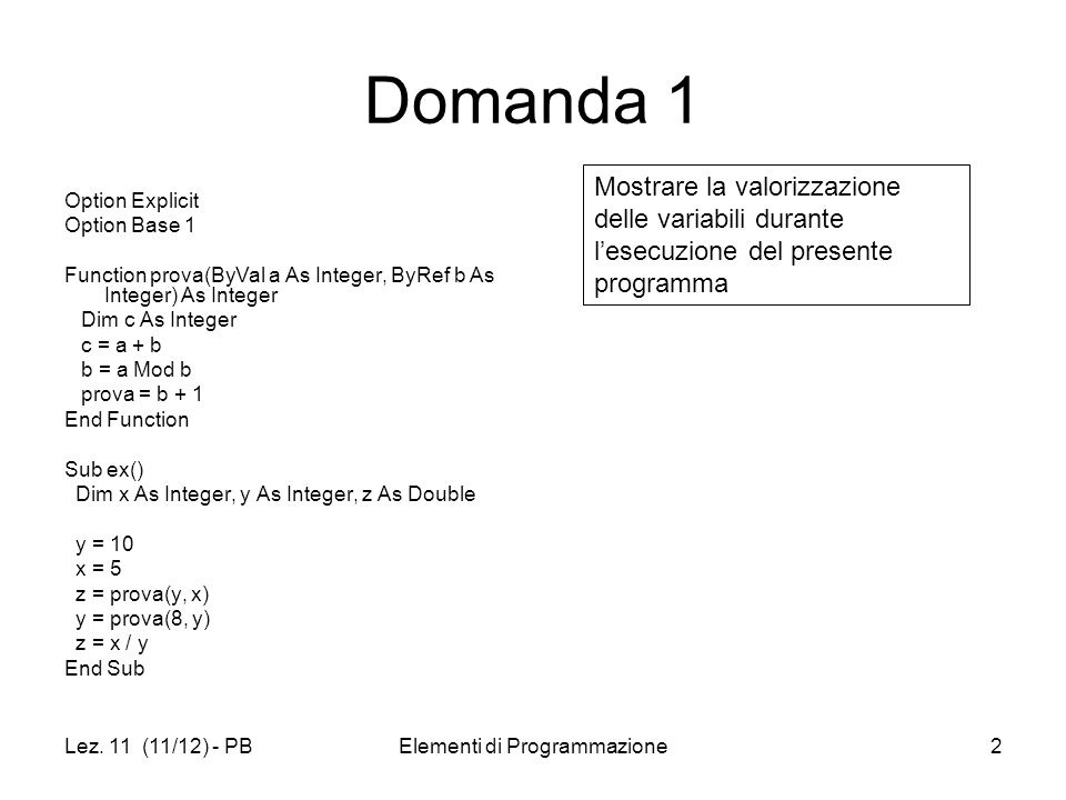 Lez. 11 (11/12) - PBElementi di Programmazione2 Domanda 1 Option Explicit Option Base 1 Function prova(ByVal a As Integer, ByRef b As Integer) As Inte